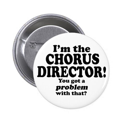 Got A Problem With That, Chorus Director Pin