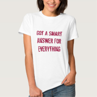 Got A Smart Answer For Everything Shirts