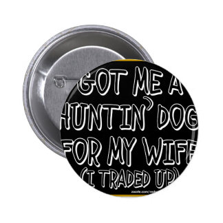 GOT ME A HUNTIN' DOG FOR MY WIFE (I Traded Up) 6 Cm Round Badge
