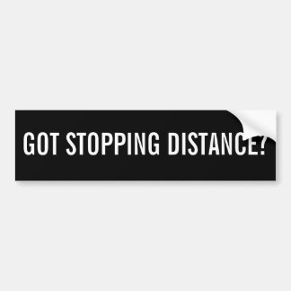 GOT STOPPING DISTANCE? Black and White Bumper Sticker