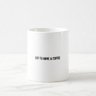 Got to have a coffee coffee mugs