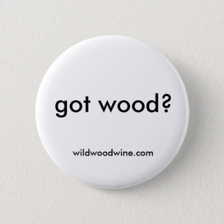 got wood? 6 cm round badge