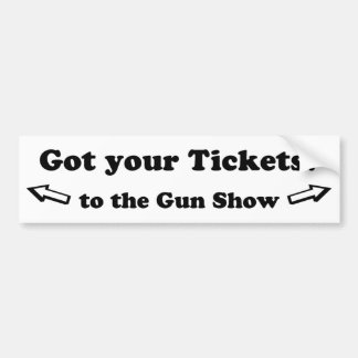 Got Your Tickets To The Gun Show Car Bumper Sticker