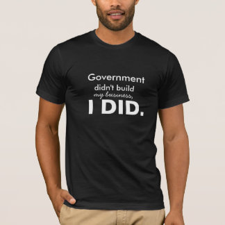 Government didn't build my business, I did. T-Shirt