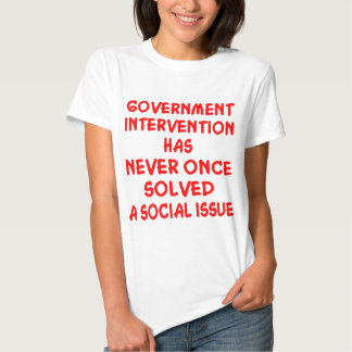 Government Intervention Never Solved Social Issue T Shirts