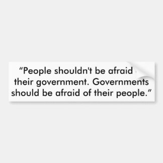 Government should be afraid of us.  Bumper sticker