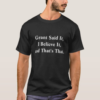 Grant Said It, I Believe It, and That's That. T-Shirt