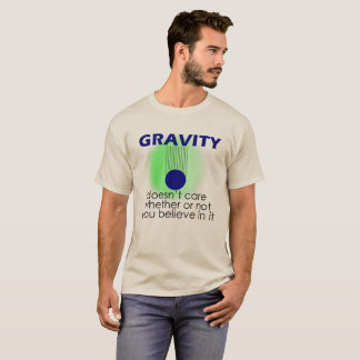 Gravity doesn't care whether or not you believe in T-Shirt