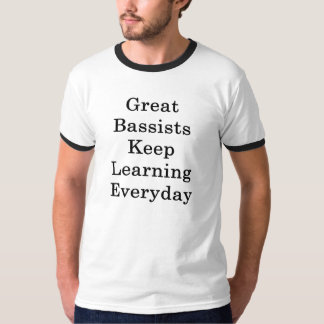 Great Bassists Keep Learning Everyday T-Shirt