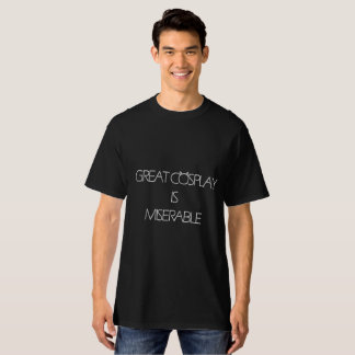 Great Cosplay Is Miserable T-Shirt