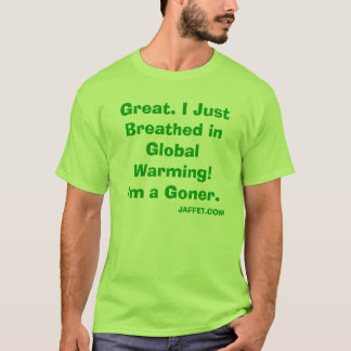 Great. I Just Breathed in Global Warming! I'm a... T-Shirt