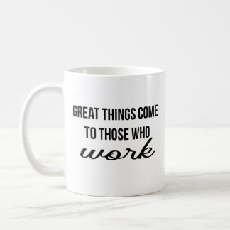 Great Things Come to Those Who Work Coffee Mug