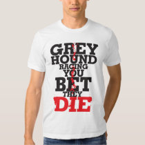 Greyhound racing YOU BET THE DIE Shirts