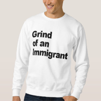 Grind of an Immigrant/Shine for my immigrants Sweatshirt