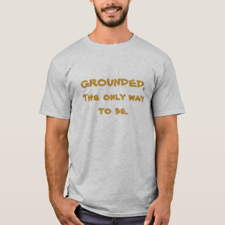 GROUNDED, The only way to be. T-Shirt
