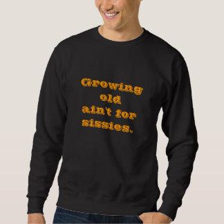 Growing oldain't for sissies. sweatshirt