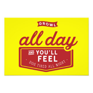 Growl all day and you'll feel dog tired all night. photo print