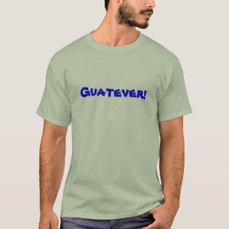 Guatever! T-Shirt