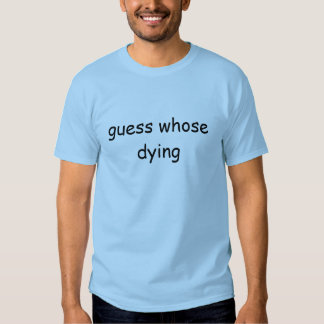 guess whose dying shirt