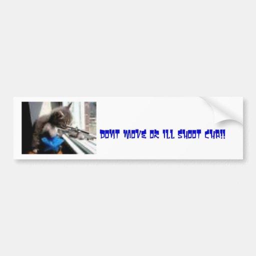 gun cat, dont move or ill shoot cha!! bumper stickers