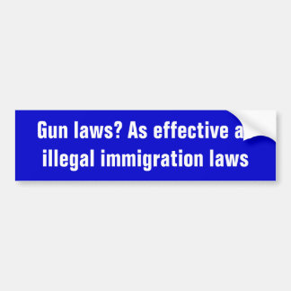 Gun laws? As effective as illegal immigration laws Bumper Sticker