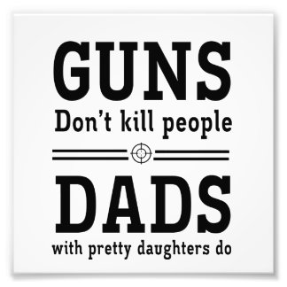 Guns Don t Kill People Dads with Pretty Daughter Photo Print