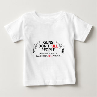 Guns don't kill people. Dads with pretty daughters Baby T-Shirt