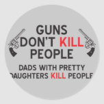 guns dont kill people dads with pretty daughters k round stickers