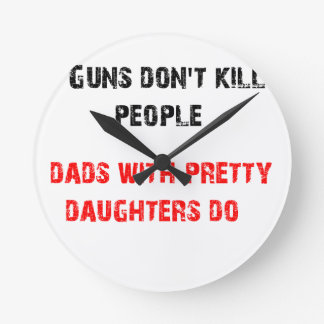 Guns don't kill people. For Dads with daughters Wall Clocks