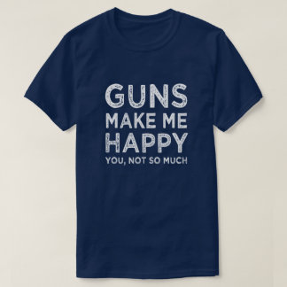Guns make me happy. You, Not so much funny men's T-Shirt