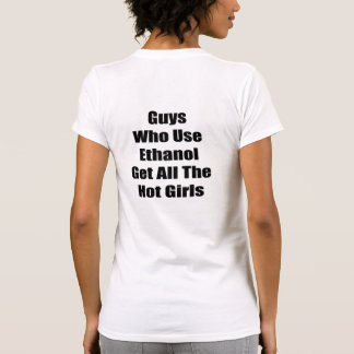Guys Who Use Ethanol Get All The Hot Girls T Shirt