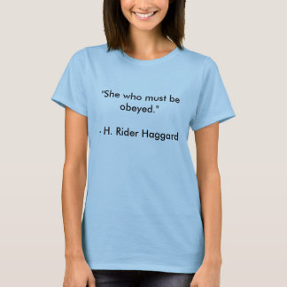 """H. Rider Haggard quote """"She who must be obeyed."""" T-Shirt"""