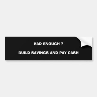 HAD ENOUGH ?BUILD SAVINGS AND PAY CASH BUMPER STICKER