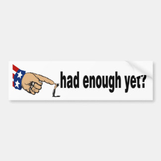 had enough yet? bumper sticker