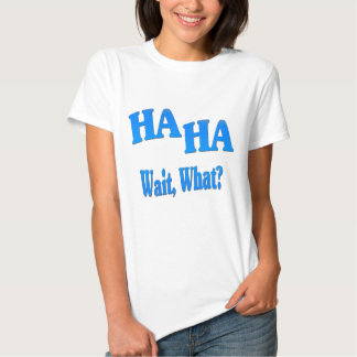 HaHaWaitWhat4 Tshirt