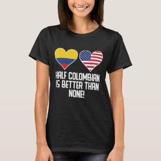 Half Colombian Is Better Than None T-Shirt