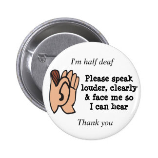 Half deaf please speak clearly loudly and face me 6 cm round badge