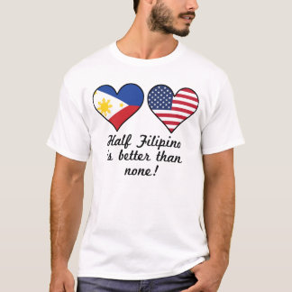 Half Filipino Is Better Than None T-Shirt