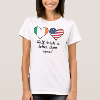 Half Irish Is Better Than None T-Shirt
