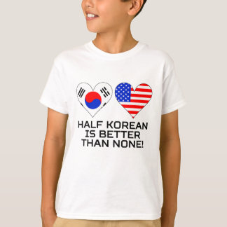 Half Korean Is Better Than None T-Shirt