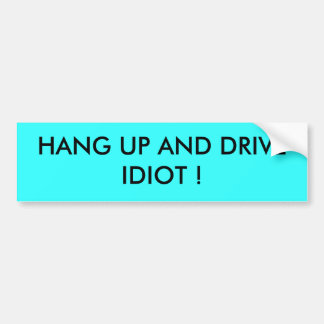 HANG UP AND DRIVE IDIOT ! BUMPER STICKER