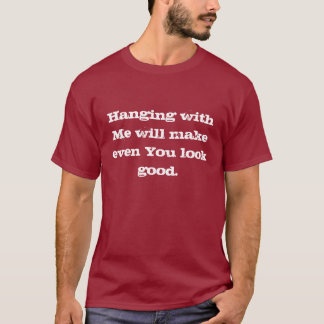 Hanging with Me will make even You look good. T-Shirt