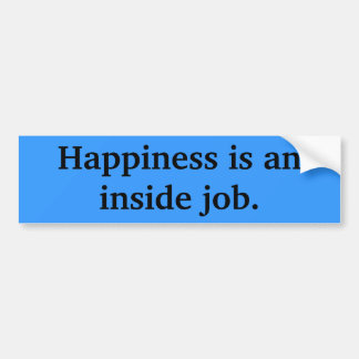 Happiness is an inside job. bumper sticker