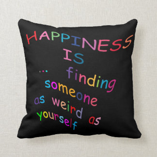 Happiness is finding someone as weird as yourself throw cushions