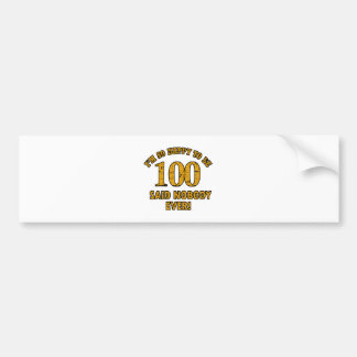 Happy to be 100 years said nobody ever bumper sticker