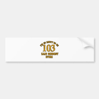 Happy to be 103 years said nobody ever bumper sticker