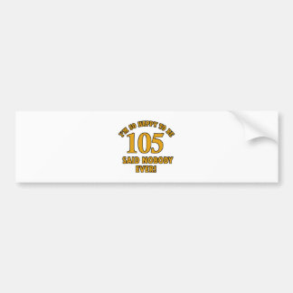 Happy to be 105 years said nobody ever bumper sticker