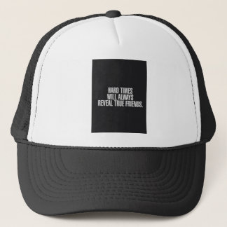 Hard times will always reveal true friends. trucker hat