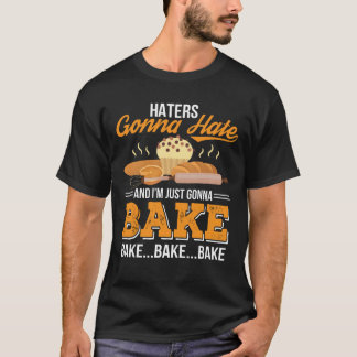 Haters Gonna Hate Im Just Gonna Bake T-Shirt