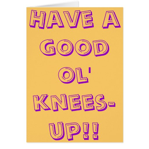 Have a good ol' knees-up! greeting cards